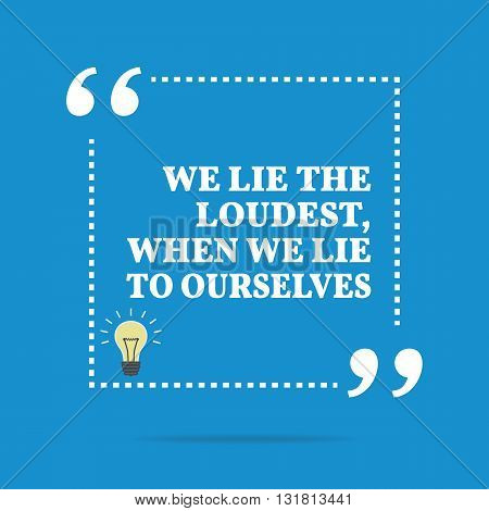 we lie loudest when we lie to ourselves Inspirational motivational quote we lie the loudest, when we lie to ourselves - download this royalty free vector in seconds no membership needed.
