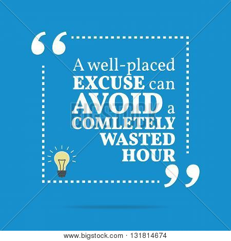 Inspirational Motivational Quote. A Well-placed Excuse Can Avoid A Completely Wasted Hour.