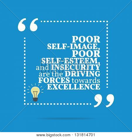 Inspirational Motivational Quote. Poor Self-image, Poor Self-esteem, And Insecurity Are The Driving