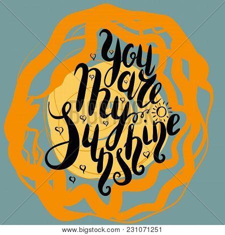 Lettering, Message: You Are My Sunshine On Color Backgrownd. Hand Drawn Vector Illustration, Brushpe