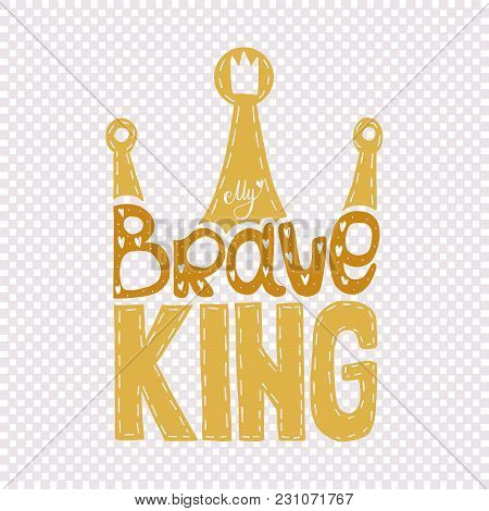 My Brave King - Hand Drawn Text In Crown Form. Golden Colors. Good For Decoration. Isolated