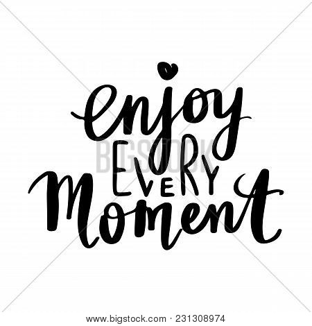Enjoy Every Moment - Vector Hand Drawn Lettering Phrase. Modern Brush Calligraphy. Motivation And In
