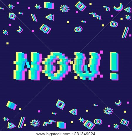 Vector 8bit Pixel Art Colorful Motivational Banner With Phrase Now. Glitch Vhs Effect, Geometrical D