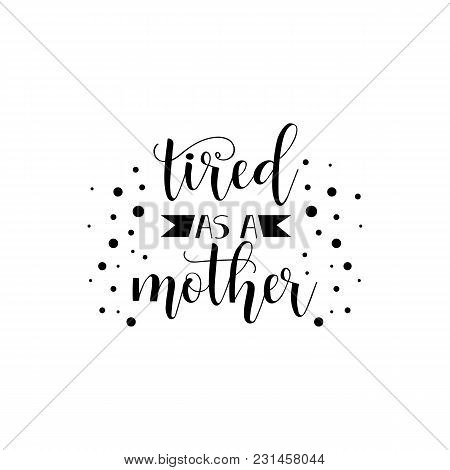 Tired As A Mother. Holiday Lettering. Ink Illustration. Modern Brush Calligraphy. Isolated On White