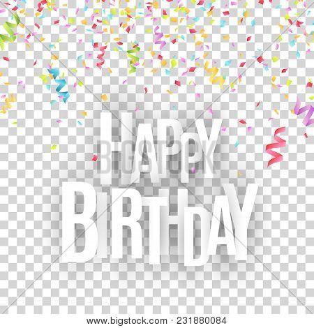 Happy Birthday Inscription. White Paper Letters On A Transparent Background. Explosion Of Multicolor