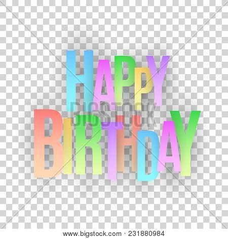 Happy Birthday Inscription. Multicolored Paper Letters On A Transparent Background. Festive Graphic