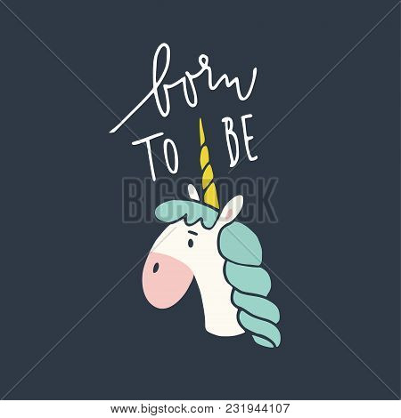 Born To Be Unicorn. Hand Drawn Lettering, Quote. Magical Horse With Horn. Hand Drawn Illustration. T
