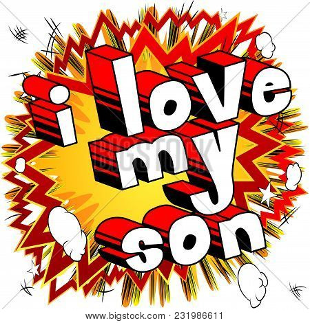 I Love My Son - Comic Book Style Phrase On Abstract Background.