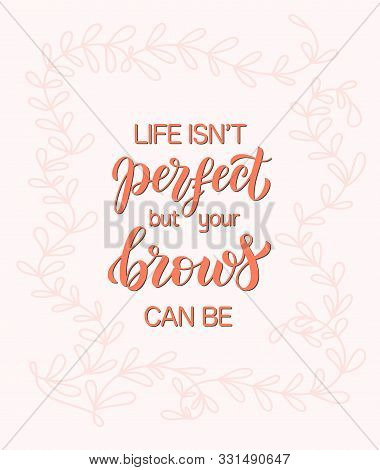 Life Is Not Perfect But Your Brows Can Be. Hand Drawn Brush Lettering Composition For A Brow Bar, Po