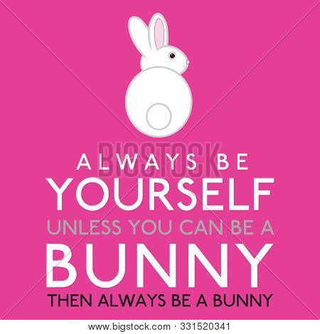 Always Be Yourself Unless You Can Be A Bunny In Vector Format.