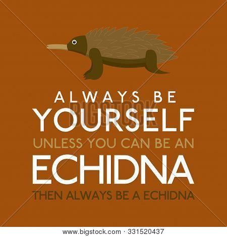 Always Be Yourself Unless You Can Be An Echidna In Vector Format.