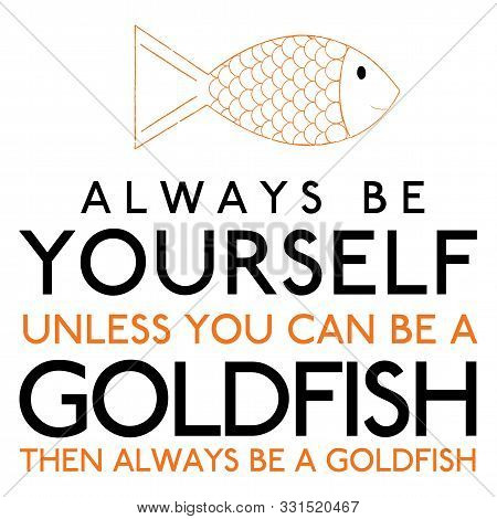 Always Be Yourself Unless You Can Be A Goldfish In Vector Format.