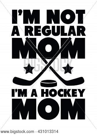 Hockey Mom T-shirt Design With Hockey Stick, Puck. I'm Not A Regular Mom, I'm A Hockey Mom.