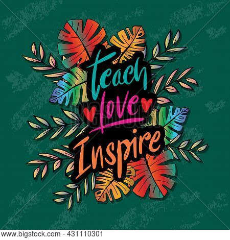 Teach Love Inspire Hand Lettering With Floral Frame. Motivational Quote.