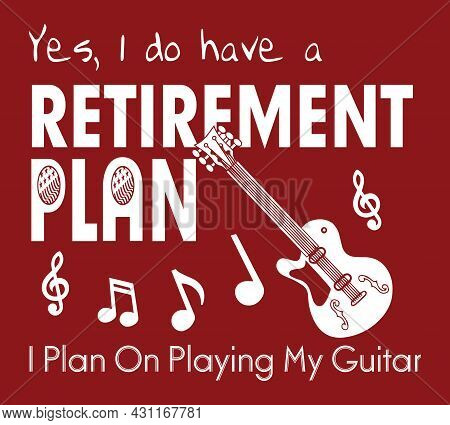 Yes, I Do Have A Retirement Plan. I Plan On Playing My Guitar. Musical Notes And Guitar Vector.