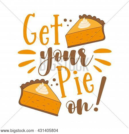 Get Your Pie On! - Funny Thanksgiving Saying With Pumpkin Pie Slice. Good For Greeting Card And T-sh