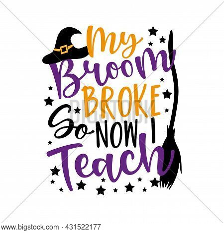 My Broom Broke So Now I Teach- Funny Halloween Phrase With Witch Hat And Broom For Teacher. Good For