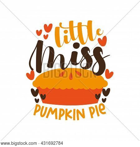 Little Miss Pumpkin Pie - Happy Thanksgiving Phrase With Pie. Good For Baby Clothes, Poster, Textile