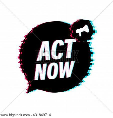 Male Hand Holding Megaphone With Act Now Speech Bubble. Glitch Icon. Banner For Business. Vector Ill