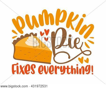 Pumpkin Pie Fixes Everything - Funny Saying For Thanksgiving Holiday.