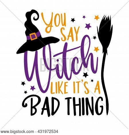 You Say Witch Like It's A Bad Thing - Funny Saying For Halloween , With Witch Hat And Broom. Good Fo