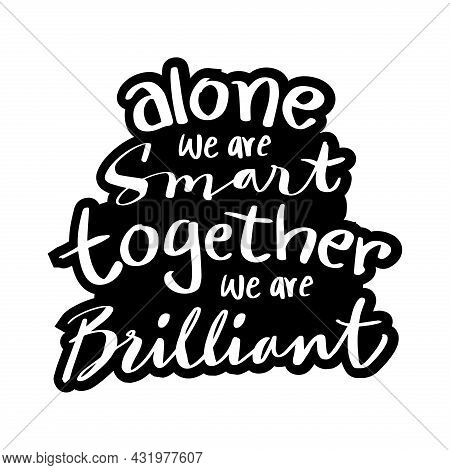 Alone We Are Smart Together We Are Brilliant. Motivational Quote.
