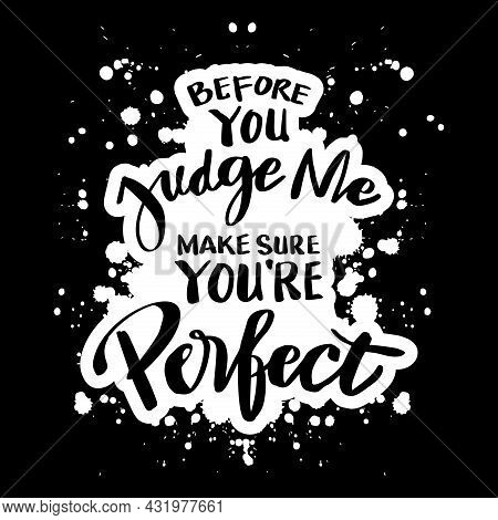 Before You Judge Me Make Sure You're Perfect. Motivational Quote.