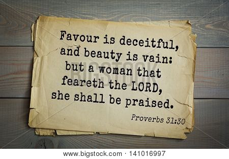 Top 500 Bible verses. Favour is deceitful, and beauty is vain: but a woman that feareth the LORD, she shall be praised.   