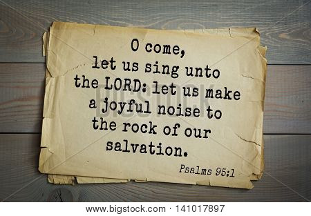 Top 500 Bible verses. O come, let us sing unto the LORD: let us make a joyful noise to the rock of our salvation.   Psalms 95:1
