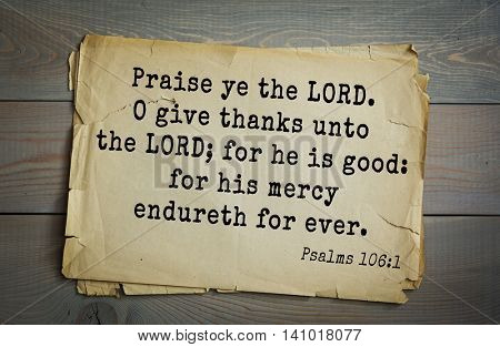 Top 500 Bible verses. Praise ye the LORD. O give thanks unto the LORD; for he is good: for his mercy endureth for ever.  Psalms 106:1