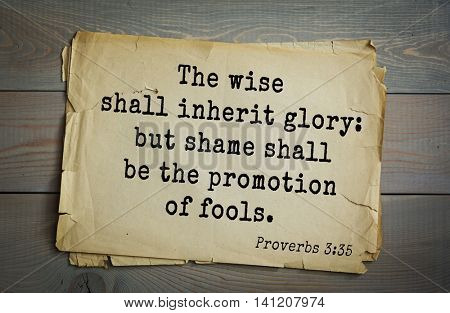 Top 500 Bible verses. The wise shall inherit glory: but shame shall be the promotion of fools.Proverbs 3:35