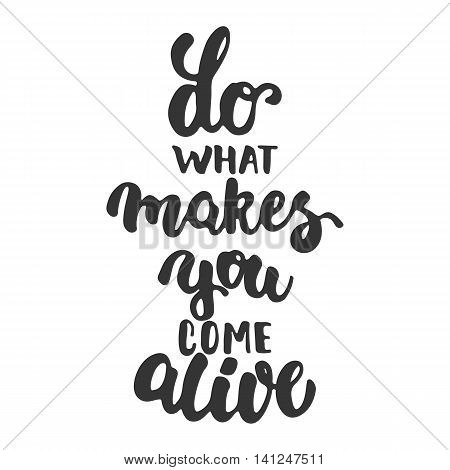Do what makes you come alive - hand drawn lettering phrase isolated on the white background. Fun brush ink inscription for photo overlays, greeting card or t-shirt print, poster design