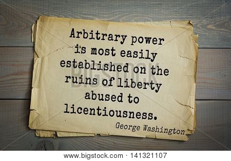 American President George Washington (1732-1799) quote. Arbitrary power is most easily established on the ruins of liberty abused to licentiousness.