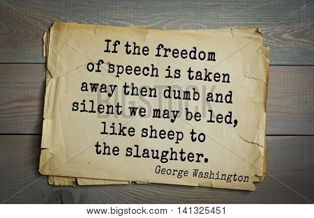 American President George Washington (1732-1799) quote.  If the freedom of speech is taken away then dumb and silent we may be led, like sheep to the slaughter.