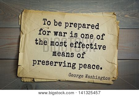 American President George Washington (1732-1799) quote.  To be prepared for war is one of the most effective means of preserving peace.
