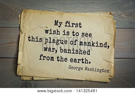 American President George Washington (1732-1799) quote.  My first wish is to see this plague of mankind, war, banished from the earth.
