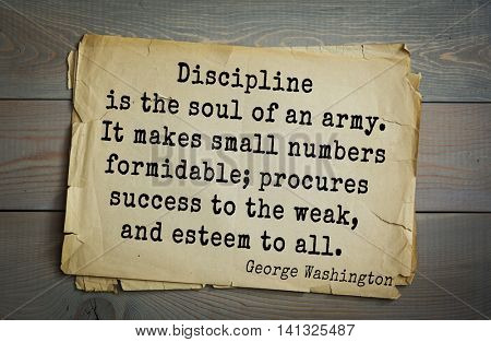 American President George Washington (1732-1799) quote.  Discipline is the soul of an army. It makes small numbers formidable; procures success to the weak, and esteem to all.