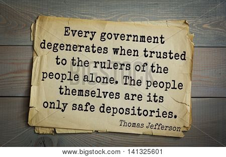 American President Thomas Jefferson (1743-1826) quote.Every government degenerates when trusted to the rulers of the people alone. The people themselves are its only safe depositories.