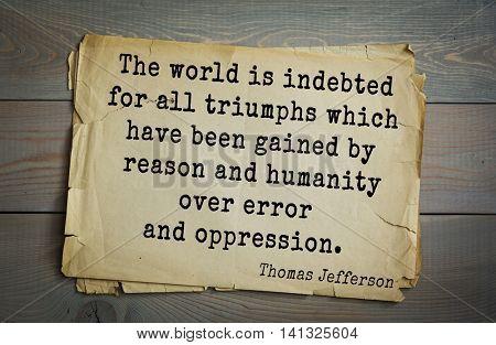 American President Thomas Jefferson (1743-1826) quote.The world is indebted for all triumphs which have been gained by reason and humanity over error and oppression.