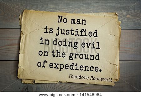 American President Theodore Roosevelt (1858-1919) quote.No man is justified in doing evil on the ground of expedience.