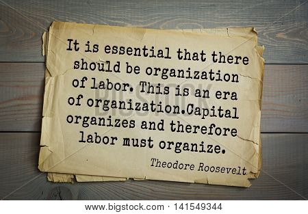 American President Theodore Roosevelt (1858-1919) quote It is essential that there should be organization of labor. This is an era of organization. Capital organizes and therefore labor must organize.