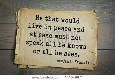 American president Benjamin Franklin (1706-1790) quote. He that would live in peace and at ease must not speak all he knows or all he sees.