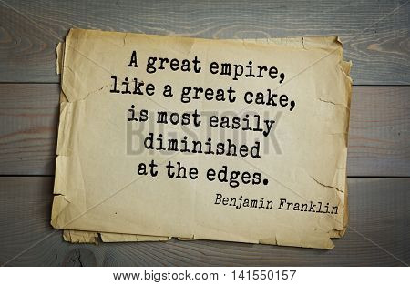 American president Benjamin Franklin (1706-1790) quote. A great empire, like a great cake, is most easily diminished at the edges.