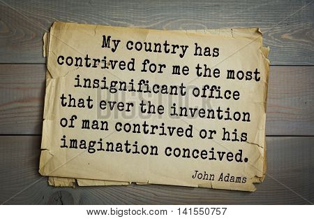 American president John Adams (1753-1826) quote.My country has contrived for me the most insignificant office that ever the invention of man contrived or his imagination conceived.