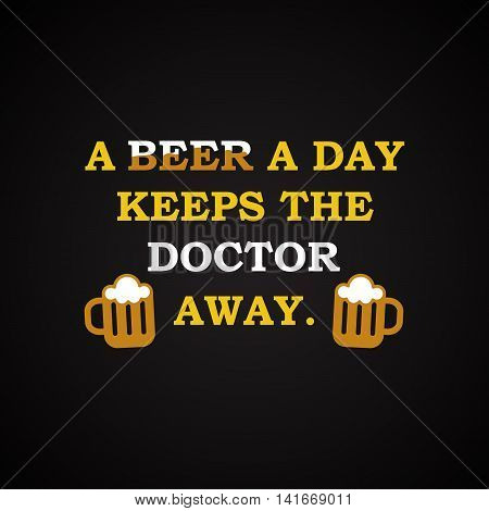 A beer a day keeps the doctor away - funny inscription template