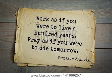 American president Benjamin Franklin (1706-1790) quote. Work as if you were to live a hundred years. Pray as if you were to die tomorrow.