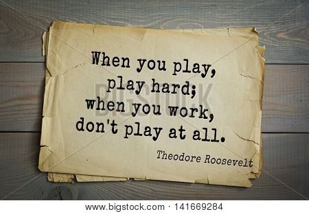 American President Theodore Roosevelt (1858-1919) quote.When you play, play hard; when you work, don't play at all.