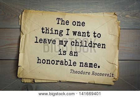 American President Theodore Roosevelt (1858-1919) quote.The one thing I want to leave my children is an honorable name.