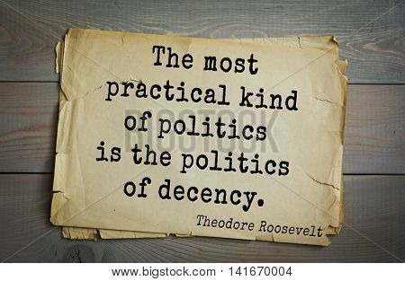American President Theodore Roosevelt (1858-1919) quote.The most practical kind of politics is the politics of decency.