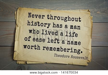 American President Theodore Roosevelt (1858-1919) quote.Never throughout history has a man who lived a life of ease left a name worth remembering.